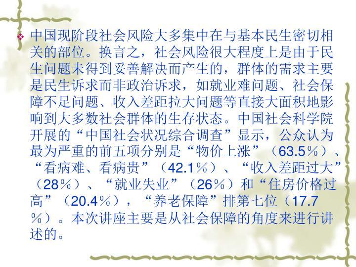 """中国现阶段社会风险大多集中在与基本民生密切相关的部位。换言之,社会风险很大程度上是由于民生问题未得到妥善解决而产生的,群体的需求主要是民生诉求而非政治诉求,如就业难问题、社会保障不足问题、收入差距拉大问题等直接大面积地影响到大多数社会群体的生存状态。中国社会科学院开展的""""中国社会状况综合调查""""显示,公众认为最为严重的前五项分别是""""物价上涨""""("""