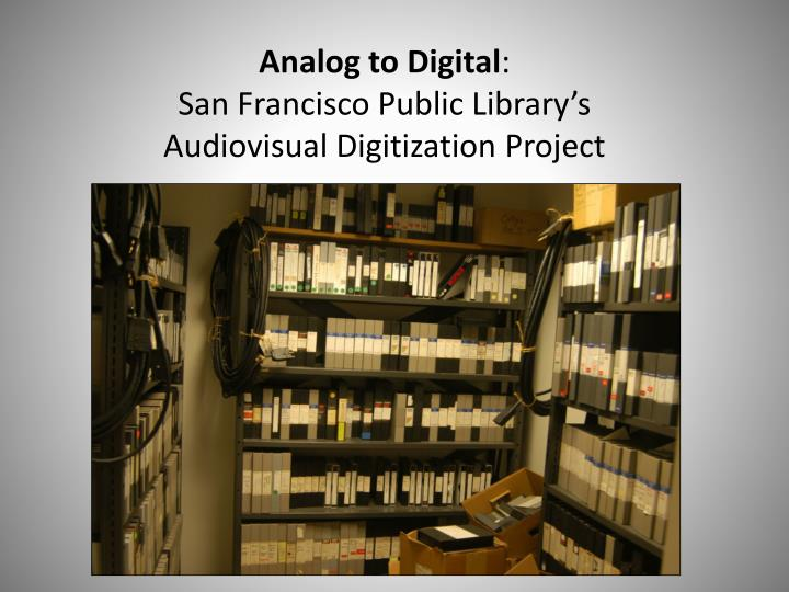 Analog to digital san francisco public library s audiovisual digitization project