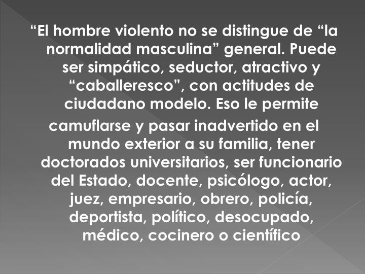 """""""El hombre violento no se distingue de """"la normalidad masculina"""" general. Puede ser simpático, seductor, atractivo y """"caballeresco"""", con actitudes de ciudadano modelo. Eso le permite"""