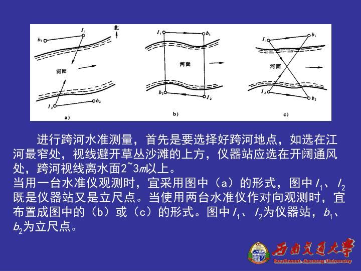 进行跨河水准测量,首先是要选择好跨河地点,如选在江河最窄处,视线避开草丛沙滩的上方,仪器站应选在开阔通风处,跨河视线离水面2~3