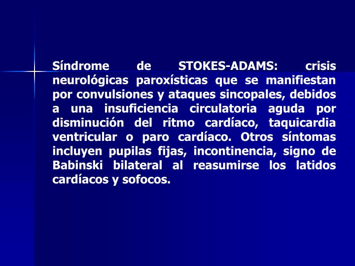 Síndrome de STOKES-ADAMS: crisis neurológicas paroxísticas que se manifiestan por convulsiones y ataques sincopales, debidos a una insuficiencia circulatoria aguda por disminución del ritmo cardíaco, taquicardia ventricular o paro cardíaco. Otros síntomas incluyen pupilas fijas, incontinencia, signo de Babinski bilateral al reasumirse los latidos cardíacos y sofocos.