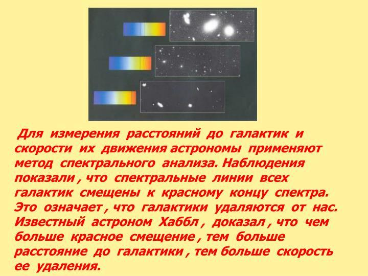 Для  измерения  расстояний  до  галактик  и  скорости  их  движения астрономы  применяют  метод  спектрального  анализа. Наблюдения показали , что  спектральные  линии  всех  галактик  смещены  к  красному  концу  спектра. Это  означает , что  галактики  удаляются  от  нас. Известный  астроном  Хаббл ,  доказал , что  чем  больше  красное  смещение , тем  больше  расстояние  до  галактики , тем больше  скорость  ее  удаления.
