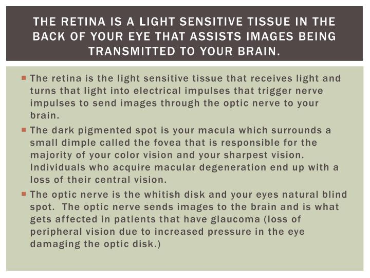 The Retina is a light sensitive Tissue in the back of your eye that assists images being transmitted to your brain.
