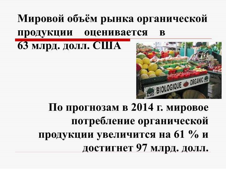Мировой объём рынка органической продукции    оценивается    в                   63 млрд. долл. США