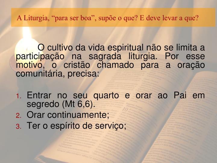 """A Liturgia, """"para ser boa"""", supõe o que? E deve levar a que?"""