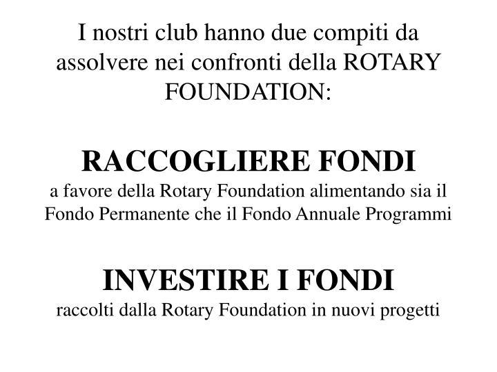 I nostri club hanno due compiti da assolvere nei confronti della ROTARY FOUNDATION: