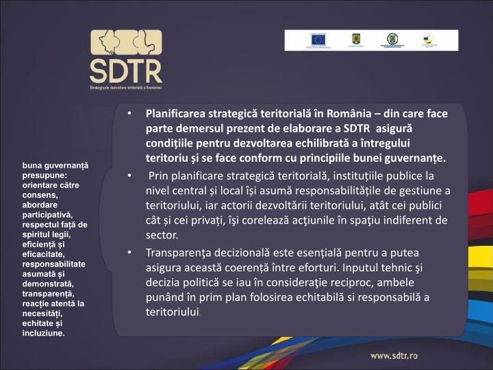 Planificarea strategică teritorială în România – din care face parte demersul prezent de elaborare a SDTR  asigură condițiile pentru dezvoltarea echilibrată a întregului teritoriu și se face conform cu principiile bunei guvernanțe.