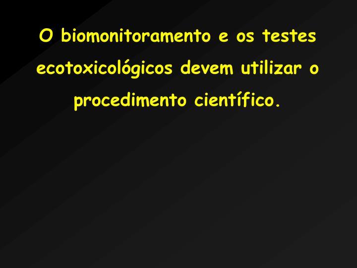 O biomonitoramento e os testes ecotoxicolgicos devem utilizar o procedimento cientfico.