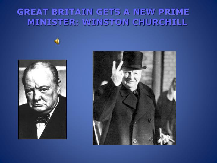 GREAT BRITAIN GETS A NEW PRIME MINISTER: WINSTON CHURCHILL