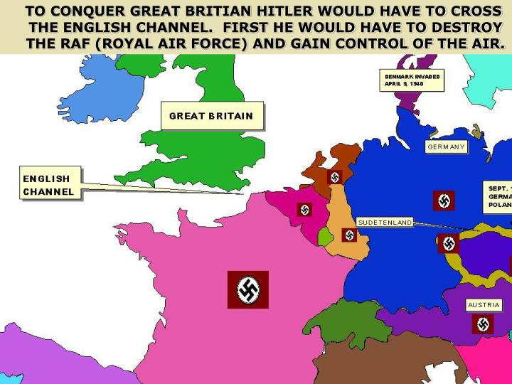 TO CONQUER GREAT BRITIAN HITLER WOULD HAVE TO CROSS THE ENGLISH CHANNEL.  FIRST HE WOULD HAVE TO DESTROY THE RAF (ROYAL AIR FORCE) AND GAIN CONTROL OF THE AIR.