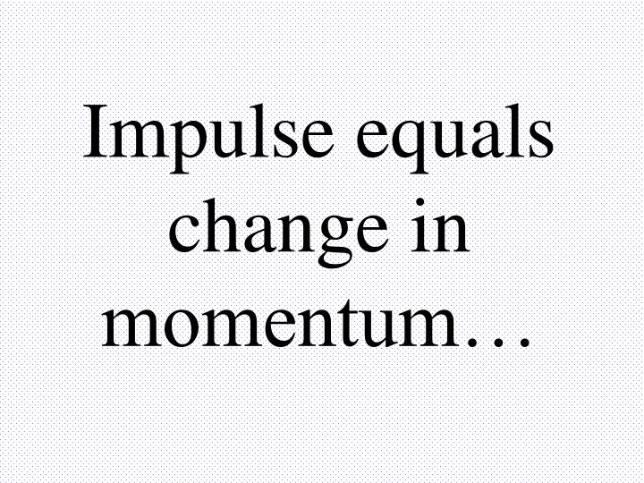 Impulse equals change in momentum…