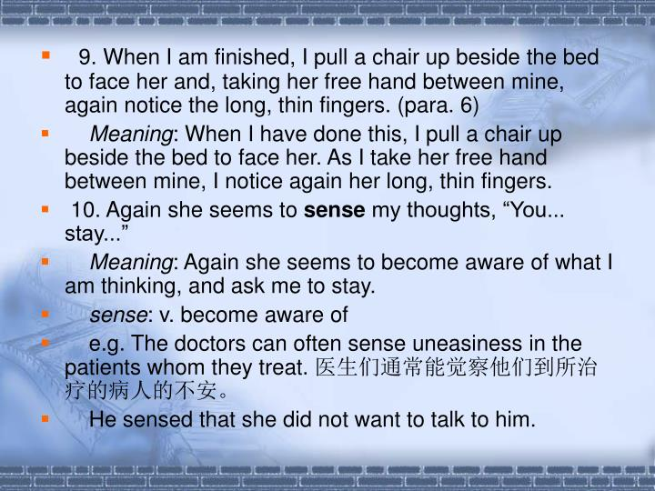 9. When I am finished, I pull a chair up beside the bed to face her and, taking her free hand between mine, again notice the long, thin fingers. (para. 6)