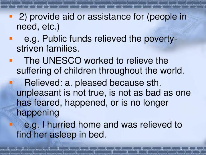 2) provide aid or assistance for (people in need, etc.)