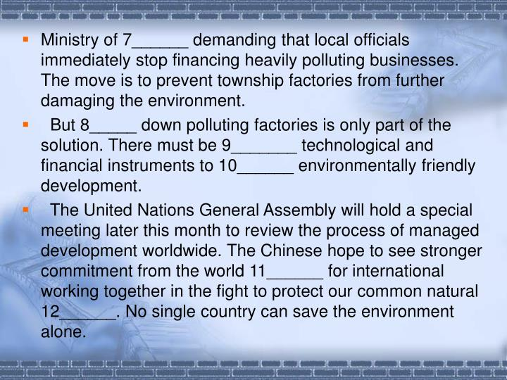 Ministry of 7______ demanding that local officials immediately stop financing heavily polluting businesses. The move is to prevent township factories from further damaging the environment.