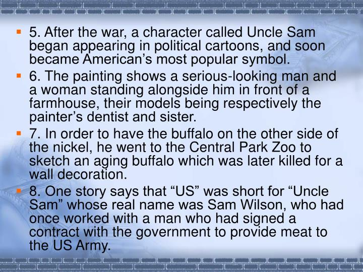 5. After the war, a character called Uncle Sam began appearing in political cartoons, and soon became American's most popular symbol.