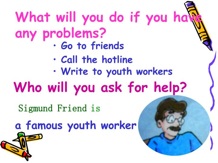 What will you do if you have any problems