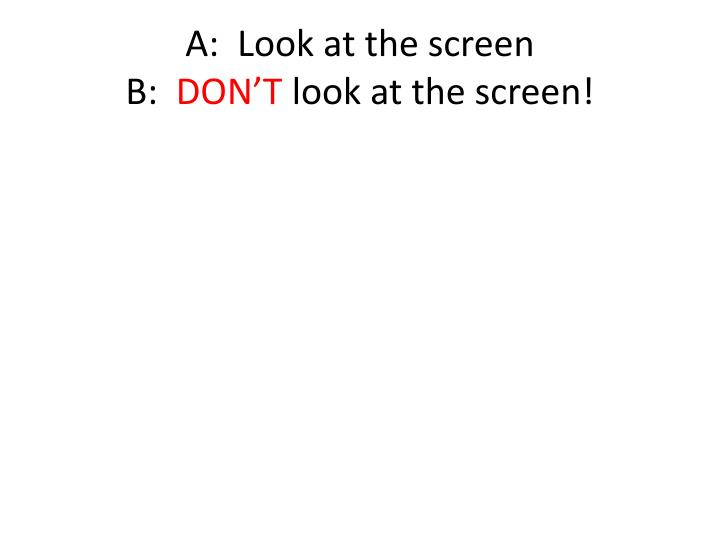 A:  Look at the screen
