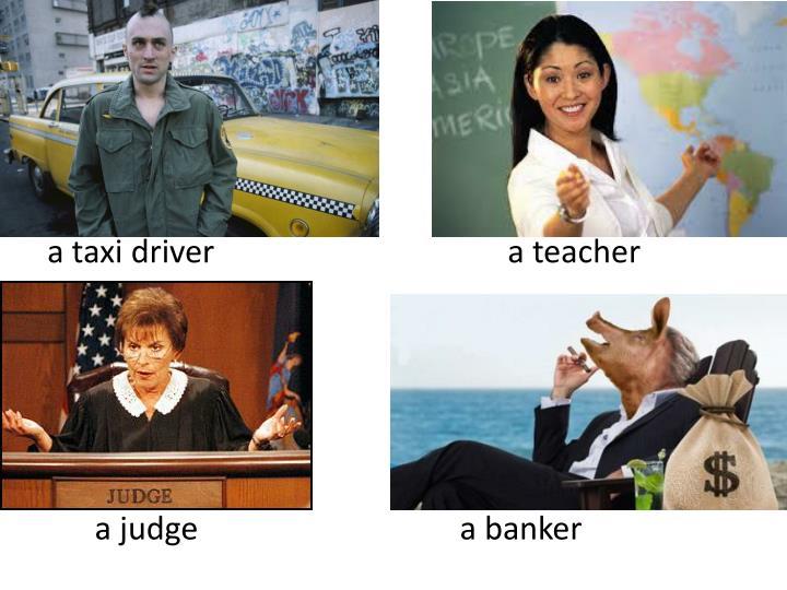 a taxi driver                                     a teacher