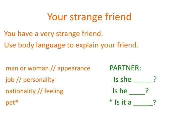 Your strange friend