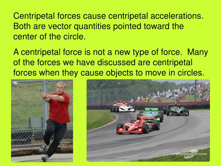 Centripetal forces cause centripetal accelerations.  Both are vector quantities pointed toward the center of the circle.
