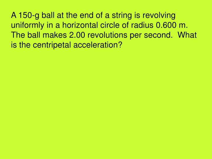 A 150-g ball at the end of a string is revolving uniformly in a horizontal circle of radius 0.600 m.  The ball makes 2.00 revolutions per second.  What is the centripetal acceleration?