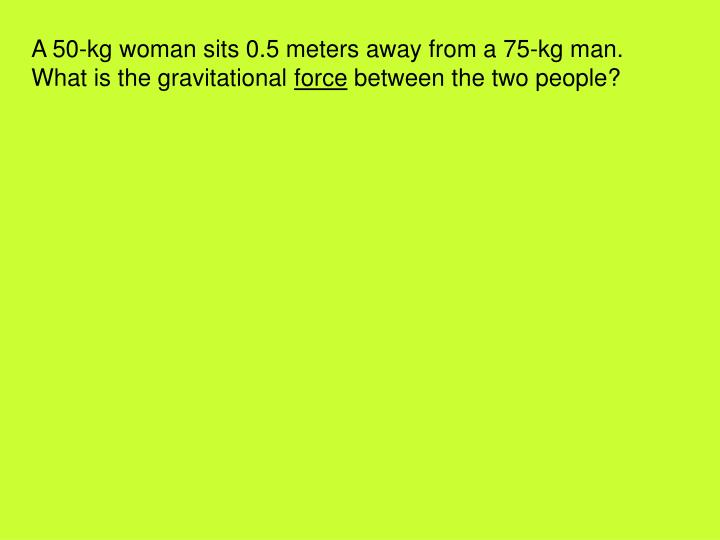 A 50-kg woman sits 0.5 meters away from a 75-kg man.  What is the gravitational