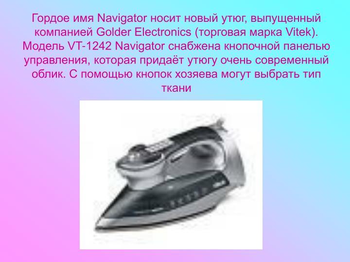 Гордое имя Navigator носит новый утюг, выпущенный компанией Golder Electronics (торговая марка Vitek). Модель VT-1242 Navigator снабжена кнопочной панелью управления, которая придаёт утюгу очень современный облик. С помощью кнопок хозяева могут выбрать тип ткани