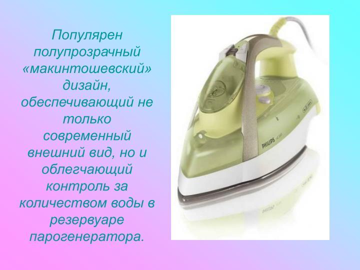 Популярен полупрозрачный «макинтошевский» дизайн, обеспечивающий не только современный внешний вид, но и облегчающий контроль за количеством воды в резервуаре парогенератора.