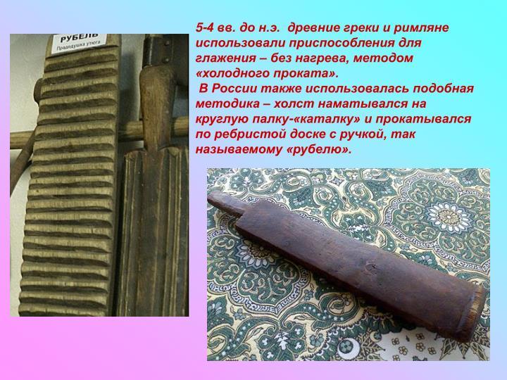 5-4 вв. до н.э.  древние греки и римляне использовали приспособления для глажения – без нагрева, методом «холодного проката».