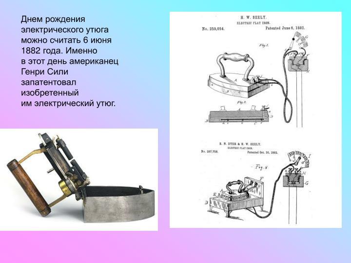 Днем рождения электрического утюга можно считать 6июня 1882года. Именно вэтот день американец Генри Сили запатентовал изобретенный имэлектрический утюг.