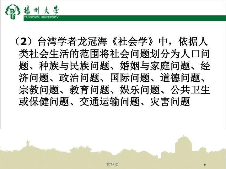 (2)台湾学者龙冠海《社会学》中,依据人类社会生活的范围将社会问题划分为人口问题、种族与民族问题、婚姻与家庭问题、经济问题、政治问题、国际问题、道德问题、宗教问题、教育问题、娱乐问题、公共卫生或保健问题、交通运输问题、灾害问题