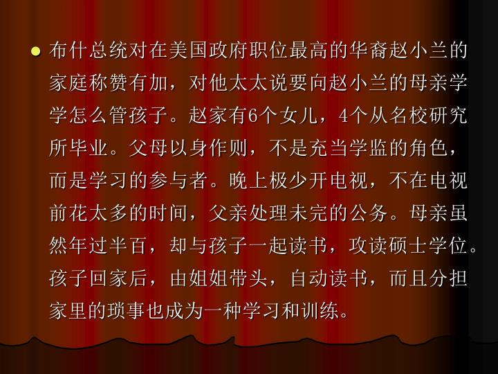 布什总统对在美国政府职位最高的华裔赵小兰的家庭称赞有加,对他太太说要向赵小兰的母亲学学怎么管孩子。赵家有
