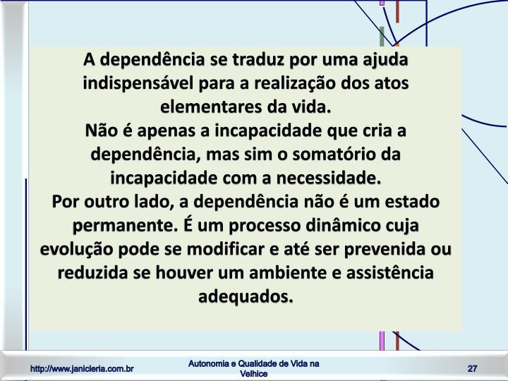 A dependência se traduz por uma ajuda indispensável para a realização dos atos elementares da vida.