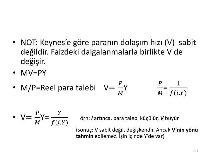 NOT: Keynes'e göre paranın dolaşım hızı (V)  sabit değildir. Faizdeki dalgalanmalarla birlikte V de değişir.