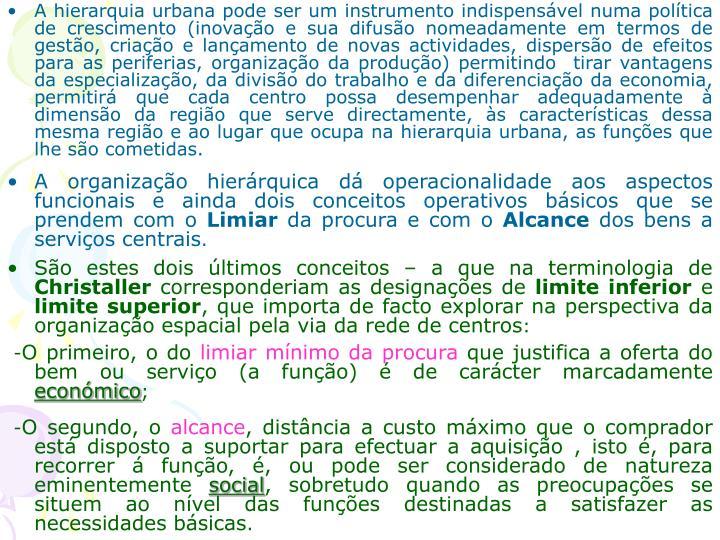 A hierarquia urbana pode ser um instrumento indispensável numa política de crescimento (inovação e sua difusão nomeadamente em termos de gestão, criação e lançamento de novas actividades, dispersão de efeitos para as periferias, organização da produção) permitindo  tirar vantagens da especialização, da divisão do trabalho e da diferenciação da economia, permitirá que cada centro possa desempenhar adequadamente à dimensão da região que serve directamente, às características dessa mesma região e ao lugar que ocupa na hierarquia urbana, as funções que lhe são cometidas.