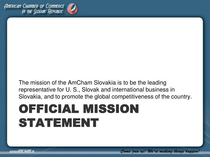The mission of the AmCham Slovakia is to be the leading representative for U. S., Slovak and international business in Slovakia, and to promote the global competitiveness of the country.
