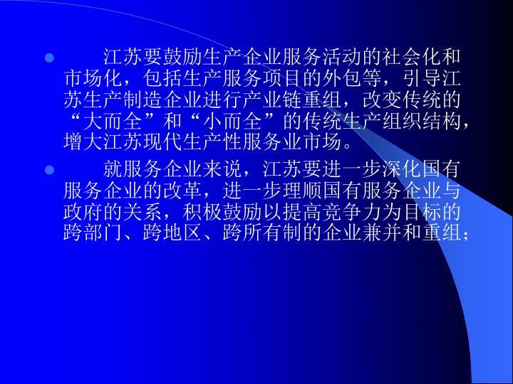 """江苏要鼓励生产企业服务活动的社会化和市场化,包括生产服务项目的外包等,引导江苏生产制造企业进行产业链重组,改变传统的""""大而全""""和""""小而全""""的传统生产组织结构,增大江苏现代生产性服务业市场。"""