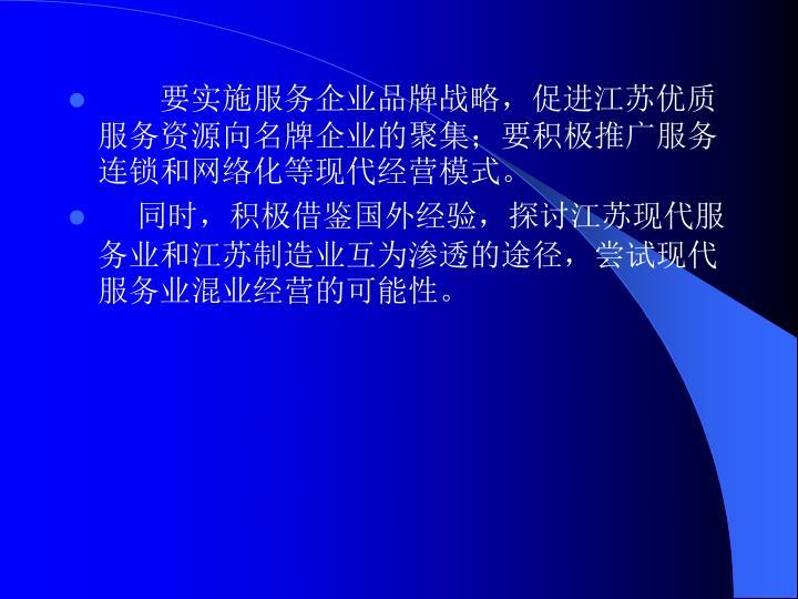 要实施服务企业品牌战略,促进江苏优质服务资源向名牌企业的聚集;要积极推广服务连锁和网络化等现代经营模式。