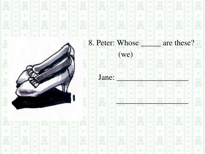 8. Peter: Whose _____ are these?