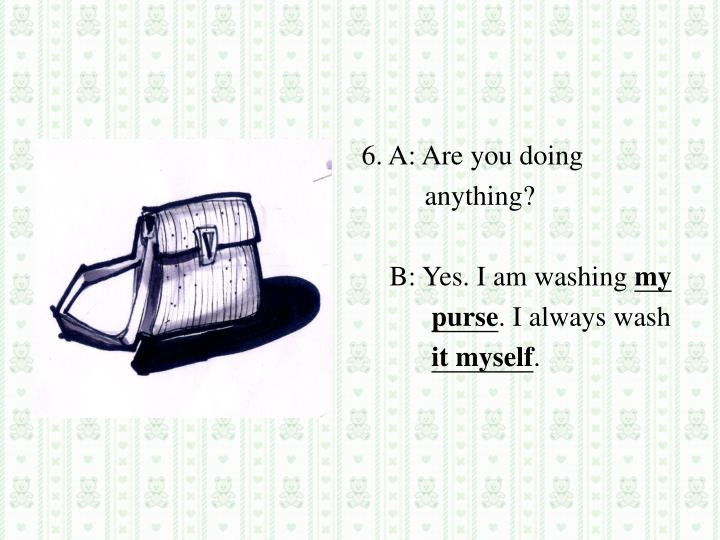 6. A: Are you doing
