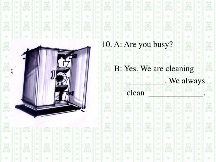 10. A: Are you busy?