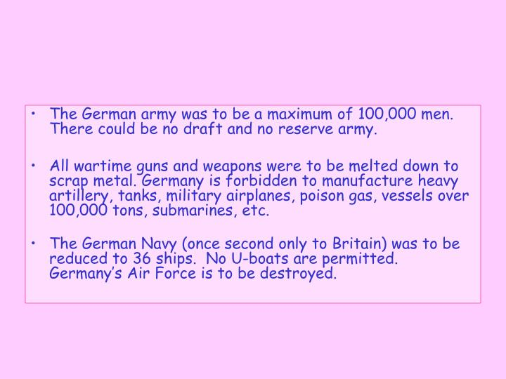 The German army was to be a maximum of 100,000 men. There could be no draft and no reserve army.