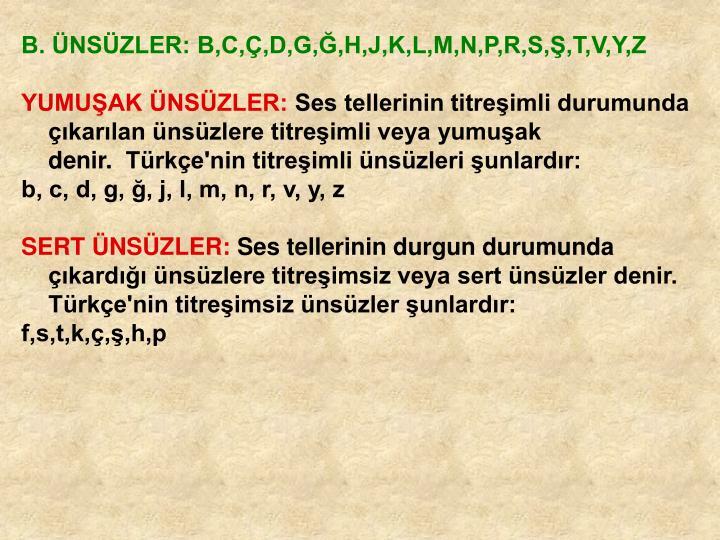 B. ÜNSÜZLER: B,C,Ç,D,G,Ğ,H,J,K,L,M,N,P,R,S,Ş,T,V,Y,Z