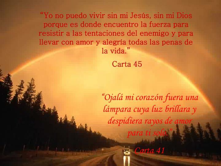 """""""Yo no puedo vivir sin mi Jesús, sin mi Dios porque es donde encuentro la fuerza para resistir a las tentaciones del enemigo y para llevar con amor y alegría todas las penas de la vida."""""""