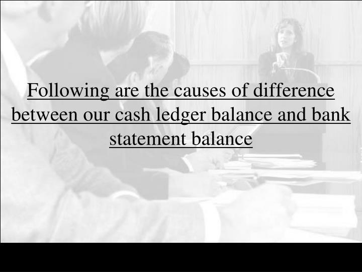 Following are the causes of difference between our cash ledger balance and bank statement balance
