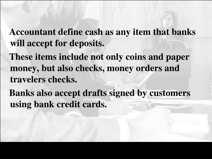 Accountant define cash as any item that banks will accept for deposits.