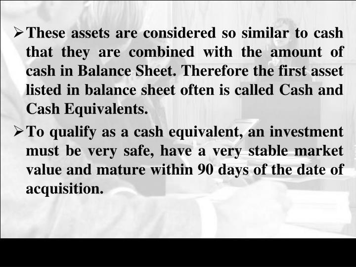These assets are considered so similar to cash that they are combined with the amount of cash in Balance Sheet. Therefore the first asset listed in balance sheet often is called Cash and Cash Equivalents.