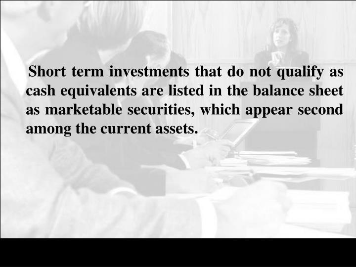 Short term investments that do not qualify as cash equivalents are listed in the balance sheet as marketable securities, which appear second among the current assets.
