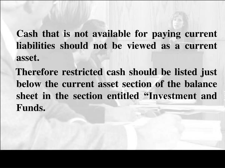 Cash that is not available for paying current liabilities should not be viewed as a current asset.