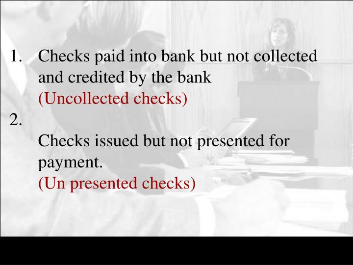 Checks paid into bank but not collected and credited by the bank